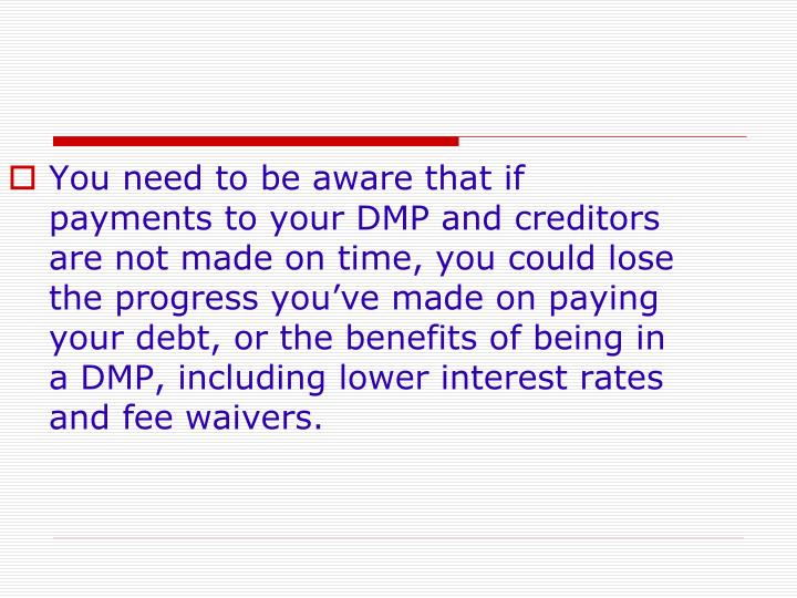 You need to be aware that if payments to your DMP and creditors are not made on time, you could lose the progress you've made on paying your debt, or the benefits of being in a DMP, including lower interest rates and fee waivers.