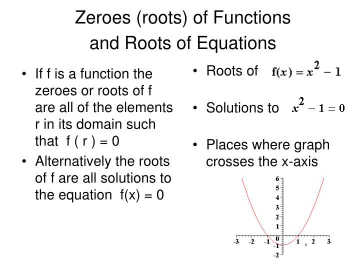 If f is a function the zeroes or roots of f are all of the elements r in its domain such that  f ( r ) = 0