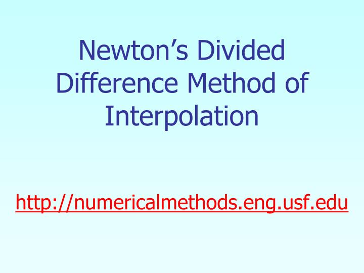 Newton s divided difference method of interpolation http numericalmethods eng usf edu