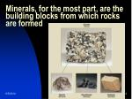 minerals for the most part are the building blocks from which rocks are formed