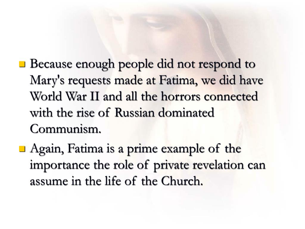 Because enough people did not respond to Mary's requests made at Fatima, we did have World War II and all the horrors connected with the rise of Russian dominated Communism.