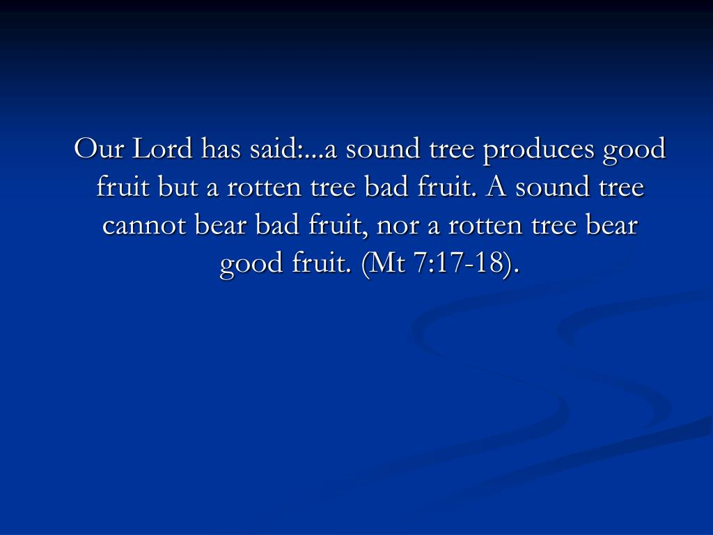 Our Lord has said:...a sound tree produces good fruit but a rotten tree bad fruit. A sound tree cannot bear bad fruit, nor a rotten tree bear good fruit. (Mt 7:17-18).