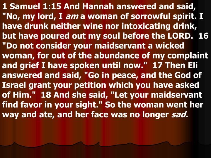 "1 Samuel 1:15 And Hannah answered and said, ""No, my lord, I"