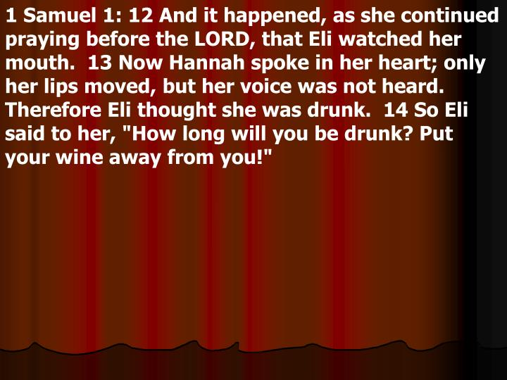 """1 Samuel 1: 12 And it happened, as she continued praying before the LORD, that Eli watched her mouth.  13 Now Hannah spoke in her heart; only her lips moved, but her voice was not heard. Therefore Eli thought she was drunk.  14 So Eli said to her, """"How long will you be drunk? Put your wine away from you!"""""""