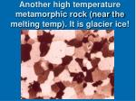 another high temperature metamorphic rock near the melting temp it is glacier ice