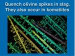 quench olivine spikes in slag they also occur in komatiites