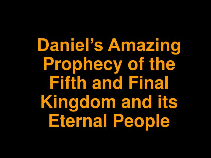 daniel s amazing prophecy of the fifth and final kingdom and its eternal people n.