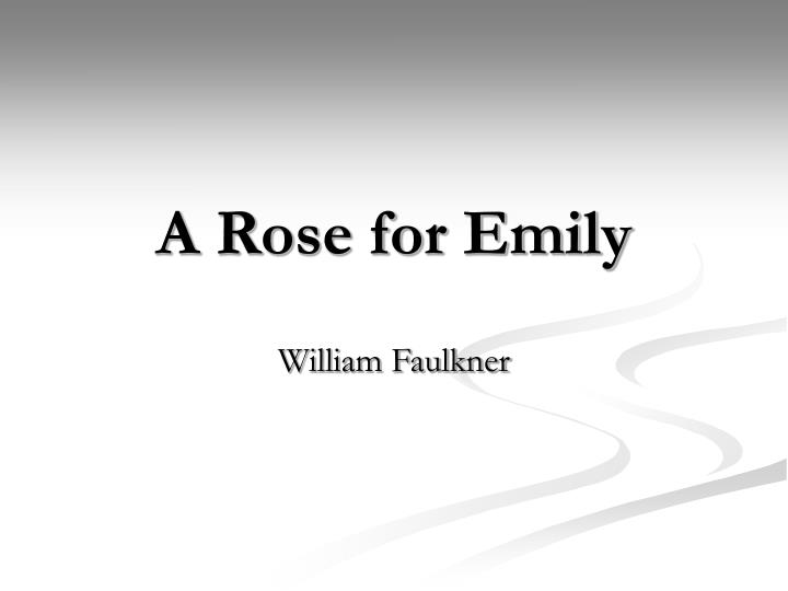 literary elements rose emily william faulkner Literary technique explored in faulkner's a rose for e literary technique explored in faulkner's a rose for emily in order for a story to take shape, one of the main ingredients is the plot.