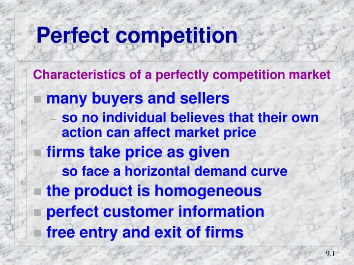 features of a perfectly competitive market Perfect competition is a market structure where many firms offer a homogeneous product because there is freedom of entry and exit and perfect information, firms will make normal profits and prices will be kept low by competitive pressures.