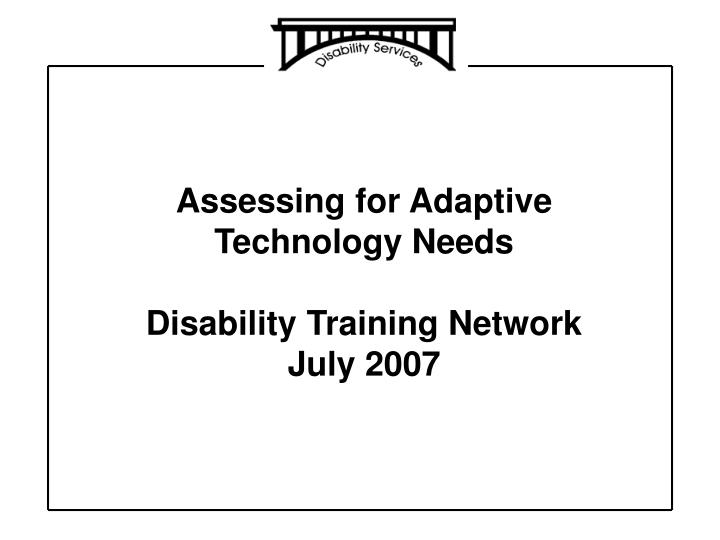 assessing for adaptive technology needs disability training network july 2007 n.