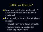 is ips cost effective