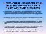 exponential human population growth is suicidal on a finite planet with finite resources