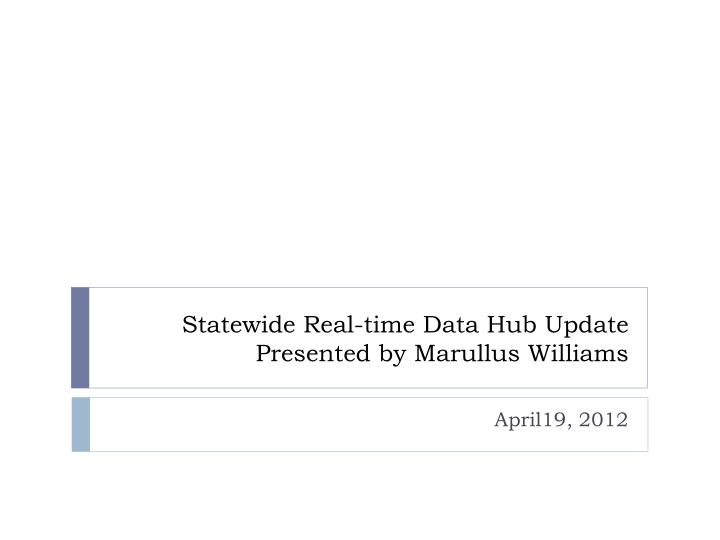 statewide real time data hub update presented by marullus williams n.