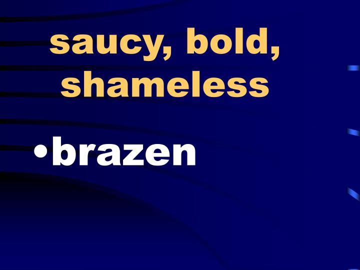 saucy, bold, shameless