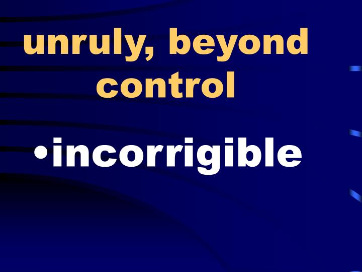 unruly, beyond control