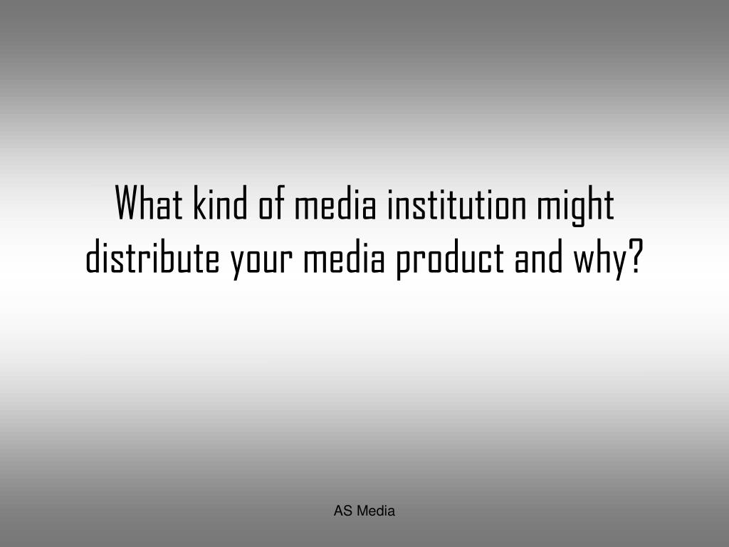 what kind of media institution might distribute your media product and why l.