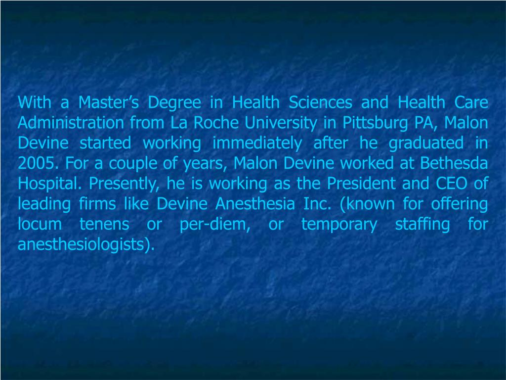 With a Master's Degree in Health Sciences and Health Care Administration from La Roche University in Pittsburg PA, Malon Devine started working immediately after he graduated in 2005. For a couple of years, Malon Devine worked at Bethesda Hospital. Presently, he is working as the President and CEO of leading firms like Devine Anesthesia Inc. (known for offering locum tenens or per-diem, or temporary staffing for anesthesiologists).