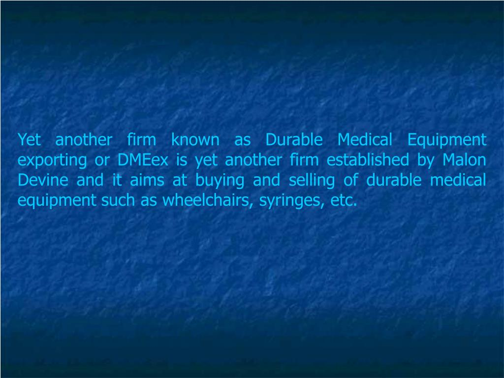 Yet another firm known as Durable Medical Equipment exporting or DMEex is yet another firm established by Malon Devine and it aims at buying and selling of durable medical equipment such as wheelchairs, syringes, etc.