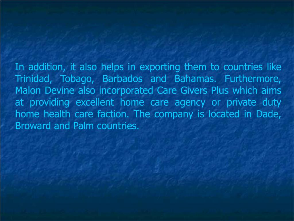 In addition, it also helps in exporting them to countries like Trinidad, Tobago, Barbados and Bahamas. Furthermore, Malon Devine also incorporated Care Givers Plus which aims at providing excellent home care agency or private duty home health care faction. The company is located in Dade, Broward and Palm countries.