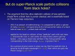 but do super planck scale particle collisions form black holes