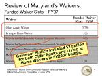review of maryland s waivers funded waiver slots fy071