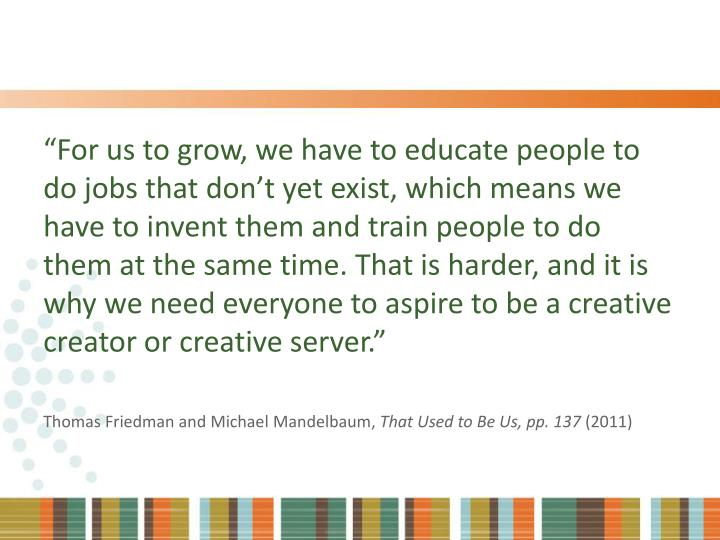 """""""For us to grow, we have to educate people to do jobs that don't yet exist, which means we have to invent them and train people to do them at the same time. That is harder, and it is why we need everyone to aspire to be a creative creator or creative server."""""""