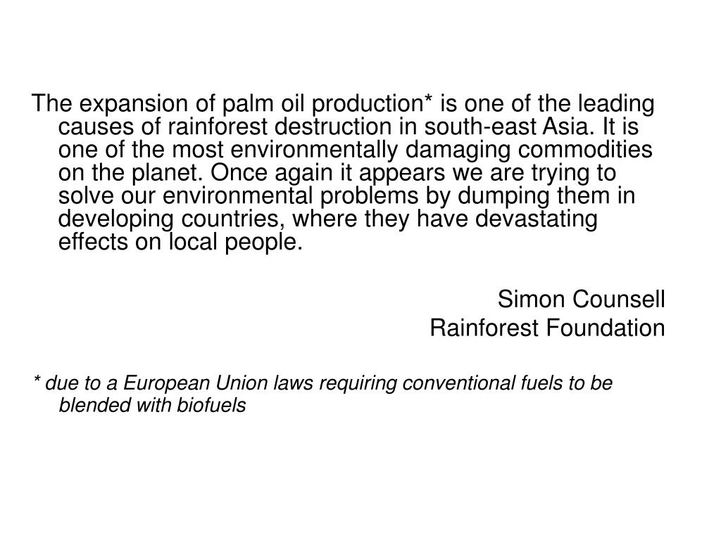The expansion of palm oil production* is one of the leading causes of rainforest destruction in south-east Asia. It is one of the most environmentally damaging commodities on the planet. Once again it appears we are trying to solve our environmental problems by dumping them in developing countries, where they have devastating effects on local people.