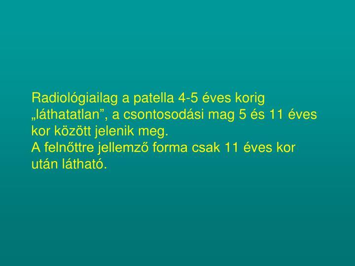 """Radiológiailag a patella 4-5 éves korig """"láthatatlan"""", a csontosodási mag 5 és 11 éves kor között jelenik meg."""