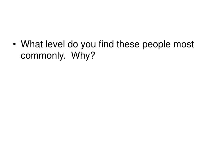 What level do you find these people most commonly.  Why?