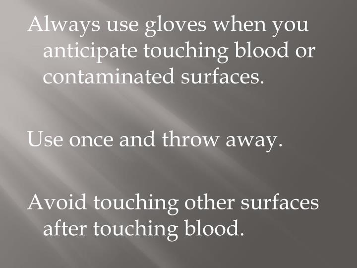 Always use gloves when you anticipate touching blood or contaminated surfaces.