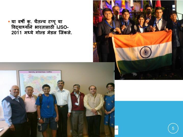 या वर्षी कु. चैतन्य टप्पू या विद्यार्थ्याने भारतासाठी IJSO-2011 मध्ये गोल्ड मेडल जिंकले.