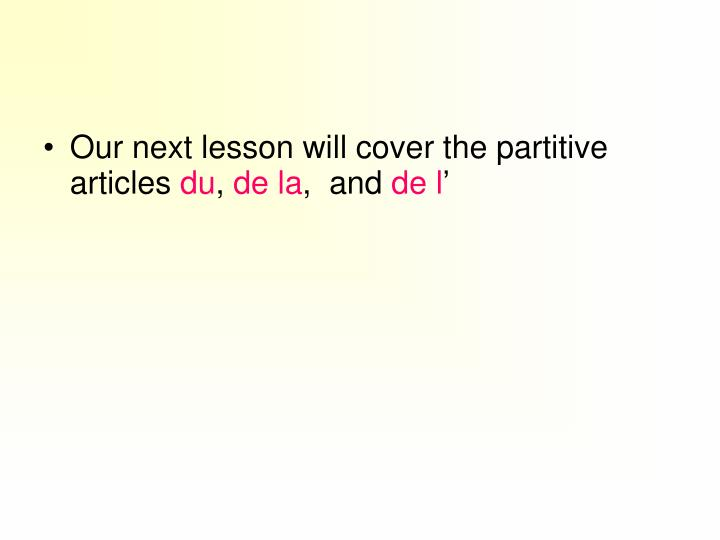 Our next lesson will cover the partitive articles