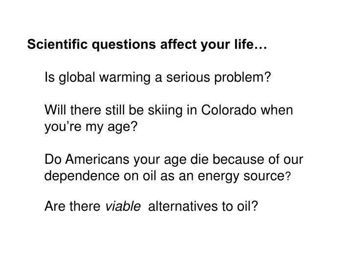 Scientific questions affect your life…