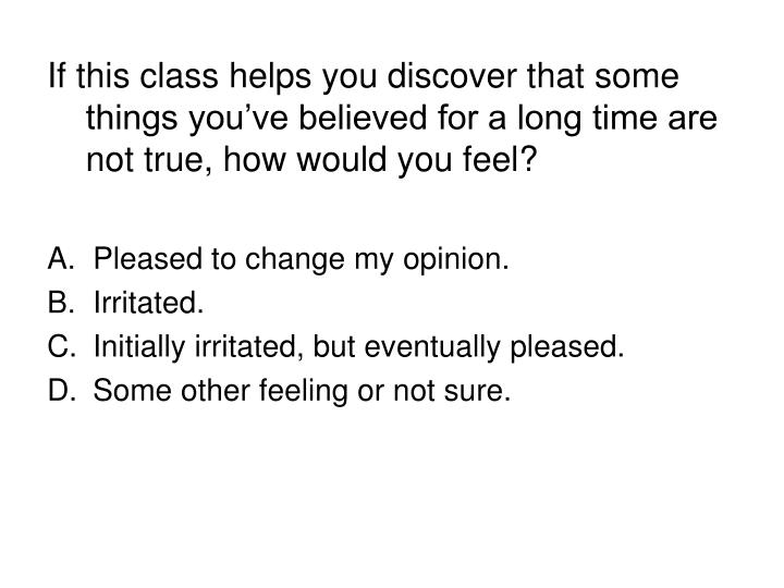 If this class helps you discover that some things you've believed for a long time are not true, how would you feel?
