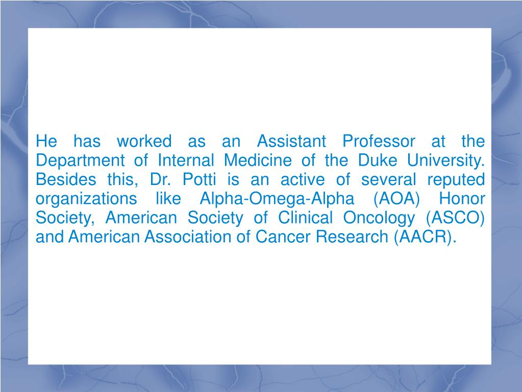 He has worked as an Assistant Professor at the Department of Internal Medicine of the Duke University. Besides this, Dr. Potti is an active of several reputed organizations like Alpha-Omega-Alpha (AOA) Honor Society, American Society of Clinical Oncology (ASCO) and American Association of Cancer Research (AACR).
