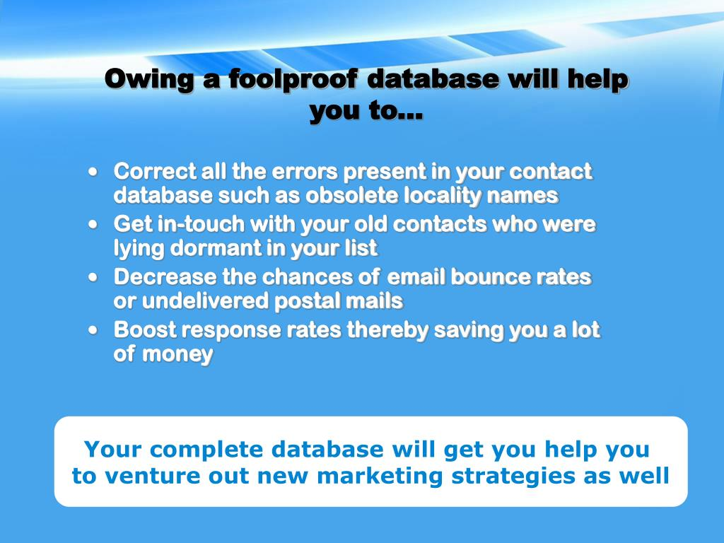 Owing a foolproof database will help you to...