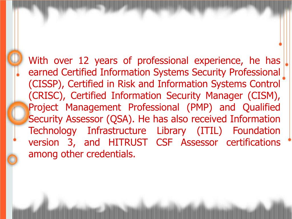 With over 12 years of professional experience, he has earned Certified Information Systems Security Professional (CISSP), Certified in Risk and Information Systems Control (CRISC), Certified Information Security Manager (CISM), Project Management Professional (PMP) and Qualified Security Assessor (QSA). He has also received Information Technology Infrastructure Library (ITIL) Foundation version 3, and HITRUST CSF Assessor certifications among other credentials.