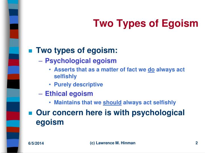 an overview of the theory of psychological egoism Psychological egoism is a descriptive theory, according to which each person in fact pursues only his or her own self-interest ethical egoism is a prescriptive (or normative) theory, according to which each person ought to pursue only his or her own self-interest.