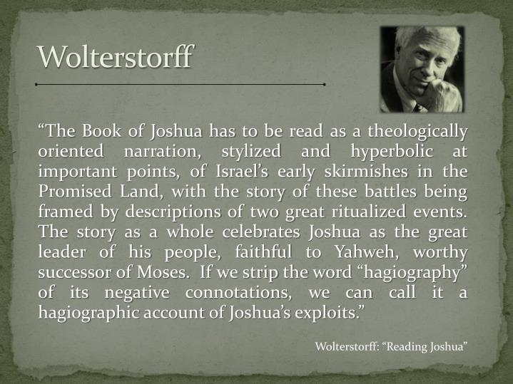 """The Book of Joshua has to be read as a theologically oriented narration, stylized and hyperbolic at important points, of Israel's early skirmishes in the Promised Land, with the story of these battles being framed by descriptions of two great ritualized events.  The story as a whole celebrates Joshua as the great leader of his people, faithful to Yahweh, worthy successor of Moses.  If we strip the word ""hagiography"" of its negative connotations, we can call it a hagiographic account of Joshua's exploits."""