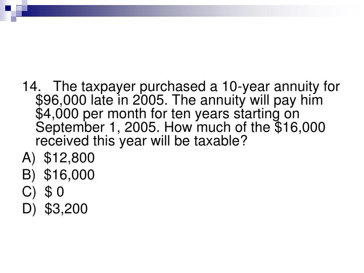 14.   The taxpayer purchased a 10-year annuity for $96,000 late in 2005. The annuity will pay him $4,000 per month for ten years starting on September 1, 2005. How much of the $16,000 received this year will be taxable?