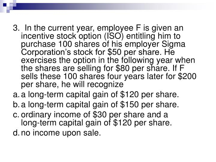 3.  In the current year, employee F is given an incentive stock option (ISO) entitling him to purchase 100 shares of his employer Sigma Corporation's stock for $50 per share. He exercises the option in the following year when the shares are selling for $80 per share. If F sells these 100 shares four years later for $200 per share, he will recognize