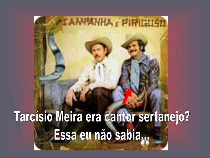 Tarcísio Meira era cantor sertanejo?