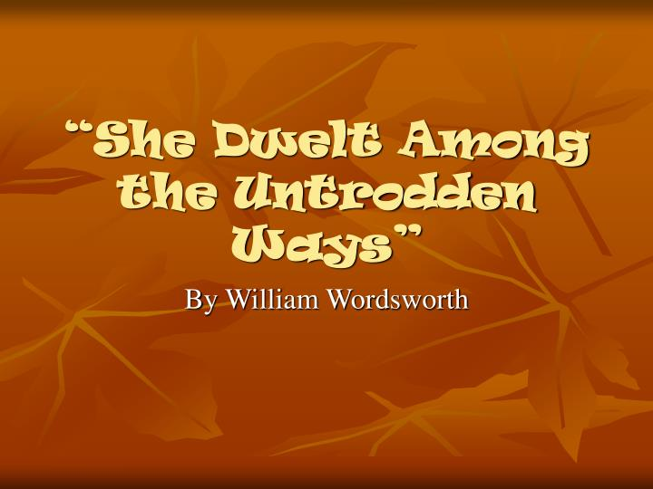 summary of she dwelt among the untrodden Librivox volunteers bring you 13 recordings of she dwelt among the untrodden ways by william wordsworth this was the weekly poem for the week of may 4th, 2008 for more information on the readers.