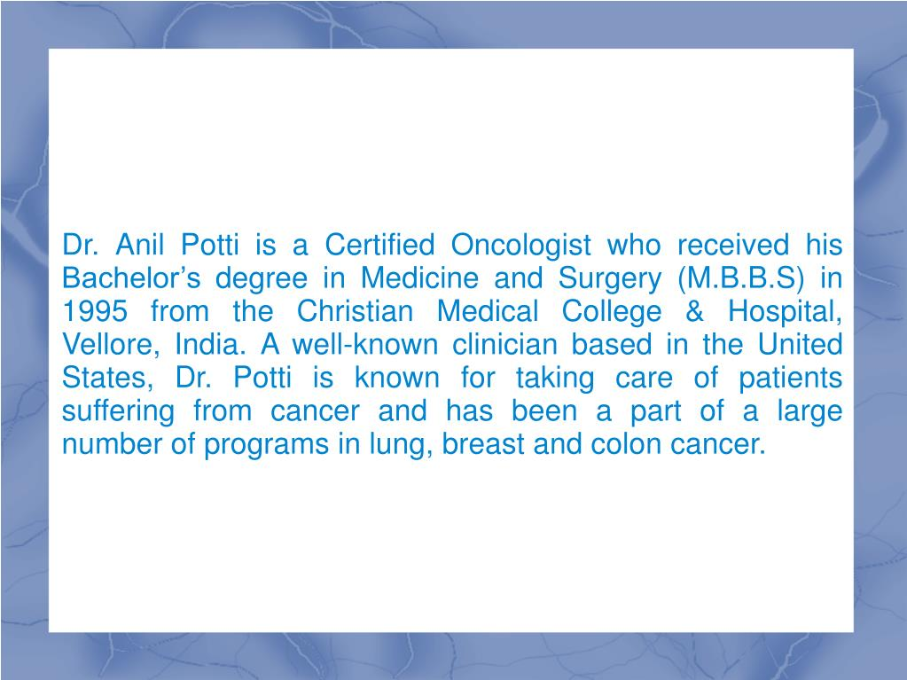 Dr. Anil Potti is a Certified Oncologist who received his Bachelor's degree in Medicine and Surgery (M.B.B.S) in 1995 from the Christian Medical College & Hospital, Vellore, India. A well-known clinician based in the United States, Dr. Potti is known for taking care of patients suffering from cancer and has been a part of a large number of programs in lung, breast and colon cancer.