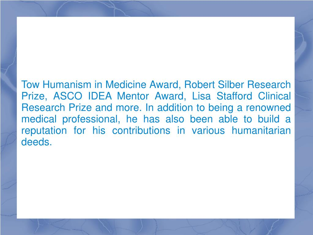 Tow Humanism in Medicine Award, Robert Silber Research Prize, ASCO IDEA Mentor Award, Lisa Stafford Clinical Research Prize and more. In addition to being a renowned medical professional, he has also been able to build a reputation for his contributions in various humanitarian deeds.