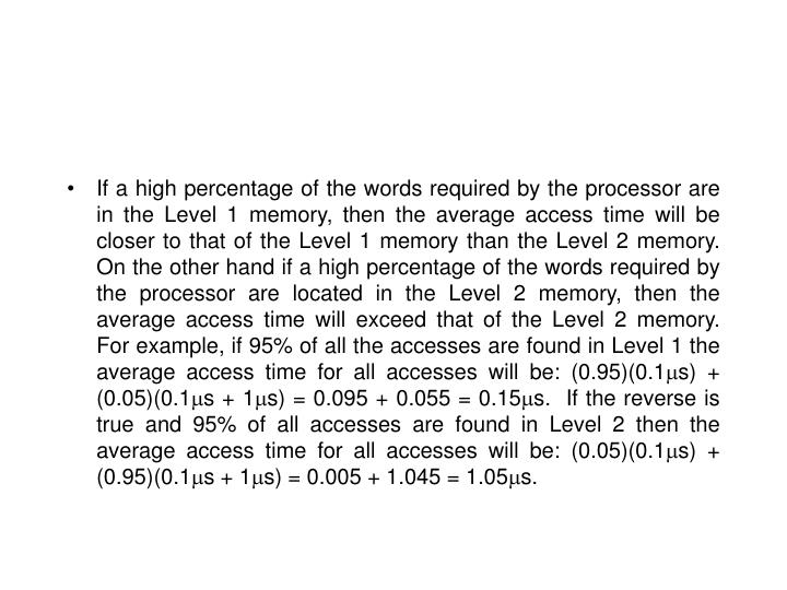 If a high percentage of the words required by the processor are in the Level 1 memory, then the average access time will be closer to that of the Level 1 memory than the Level 2 memory.  On the other hand if a high percentage of the words required by the processor are located in the Level 2 memory, then the average access time will exceed that of the Level 2 memory.  For example, if 95% of all the accesses are found in Level 1 the average access time for all accesses will be: (0.95)(0.1