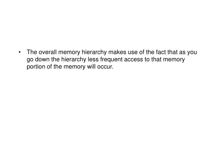 The overall memory hierarchy makes use of the fact that as you go down the hierarchy less frequent access to that memory portion of the memory will occur.