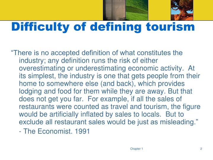 tourism defining the layers behind the The definition of tourism varies source by source, person by person there is no consensus concerning the definition of tourism nearly every each institution define tourism differently but when it comes to explain it with the basic terms, we can sum it up as follows.