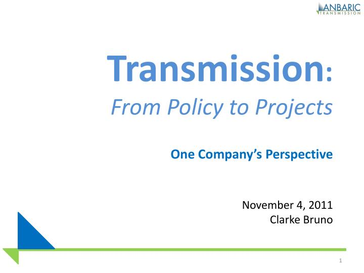 Transmission from policy to projects one company s perspective november 4 2011 clarke bruno