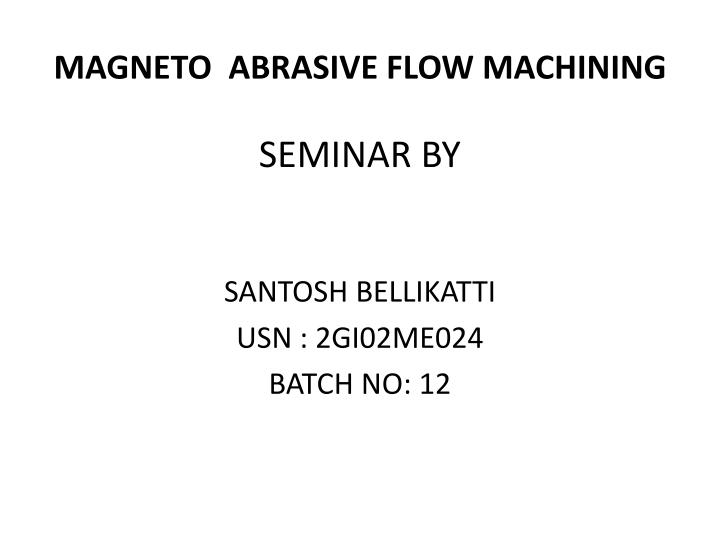 PPT - MAGNETO ABRASIVE FLOW MACHINING PowerPoint